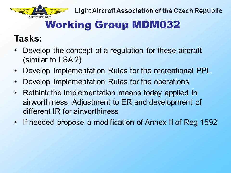 Light Aircraft Association of the Czech Republic Tasks: Develop the concept of a regulation for these aircraft (similar to LSA ) Develop Implementation Rules for the recreational PPL Develop Implementation Rules for the operations Rethink the implementation means today applied in airworthiness.