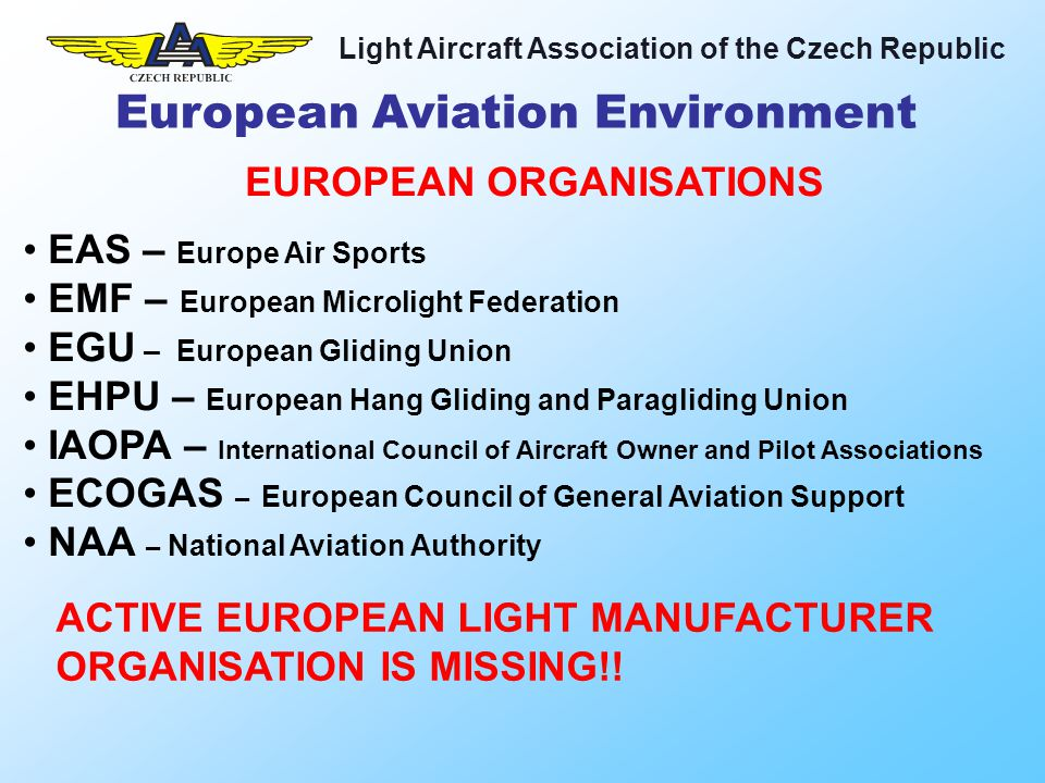 Light Aircraft Association of the Czech Republic The Basic regulation of EASA is Regulation (EC) 1592/2002 Basic regulations are not converted into national laws and apply directly Principles (scope, objectives, definitions) Substantive requirements (basic principles, applicability, airworthiness, environmental protection, operations and licensing, recognition of certificates, etc…) Organisation of EASA (tasks, internal structure, working methods, financial requirements, final provisions) The Basic Regulation 1592/2002