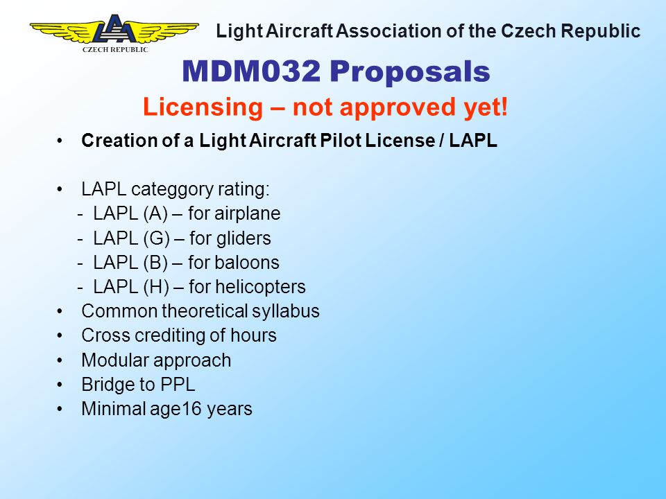 Light Aircraft Association of the Czech Republic Creation of a Light Aircraft Pilot License / LAPL LAPL categgory rating: - LAPL (A) – for airplane - LAPL (G) – for gliders - LAPL (B) – for baloons - LAPL (H) – for helicopters Common theoretical syllabus Cross crediting of hours Modular approach Bridge to PPL Minimal age16 years Licensing – not approved yet.