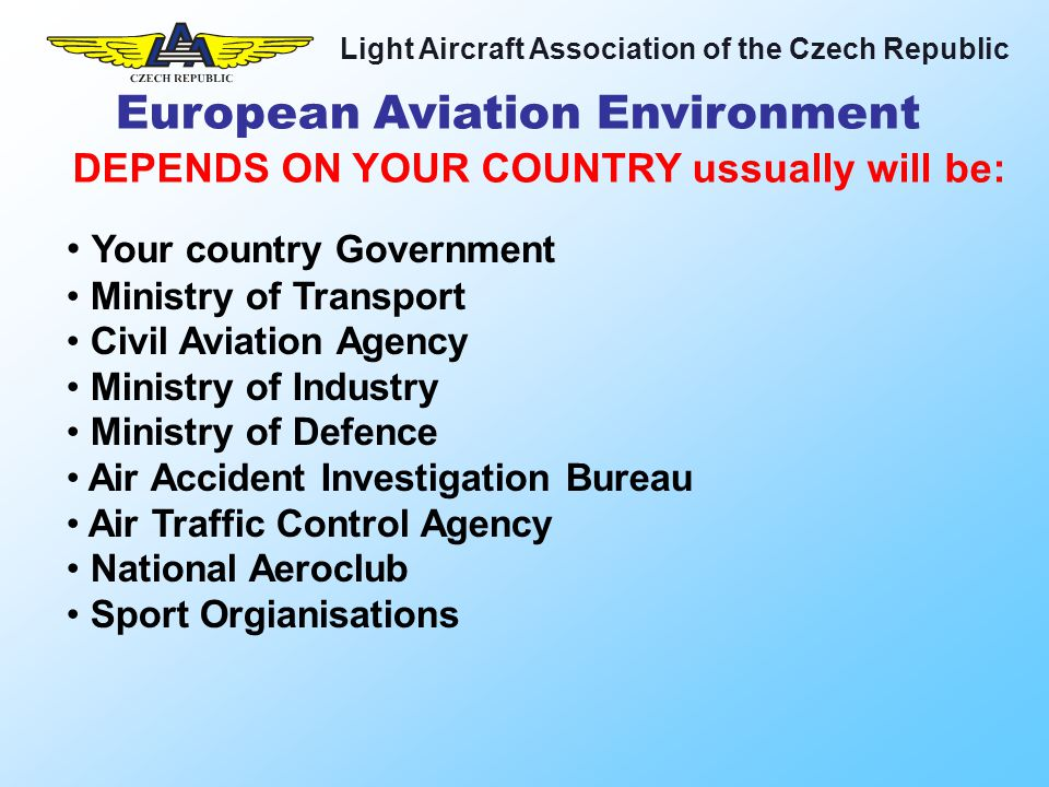 Light Aircraft Association of the Czech Republic Your country Government Ministry of Transport Civil Aviation Agency Ministry of Industry Ministry of Defence Air Accident Investigation Bureau Air Traffic Control Agency National Aeroclub Sport Orgianisations DEPENDS ON YOUR COUNTRY ussually will be: European Aviation Environment
