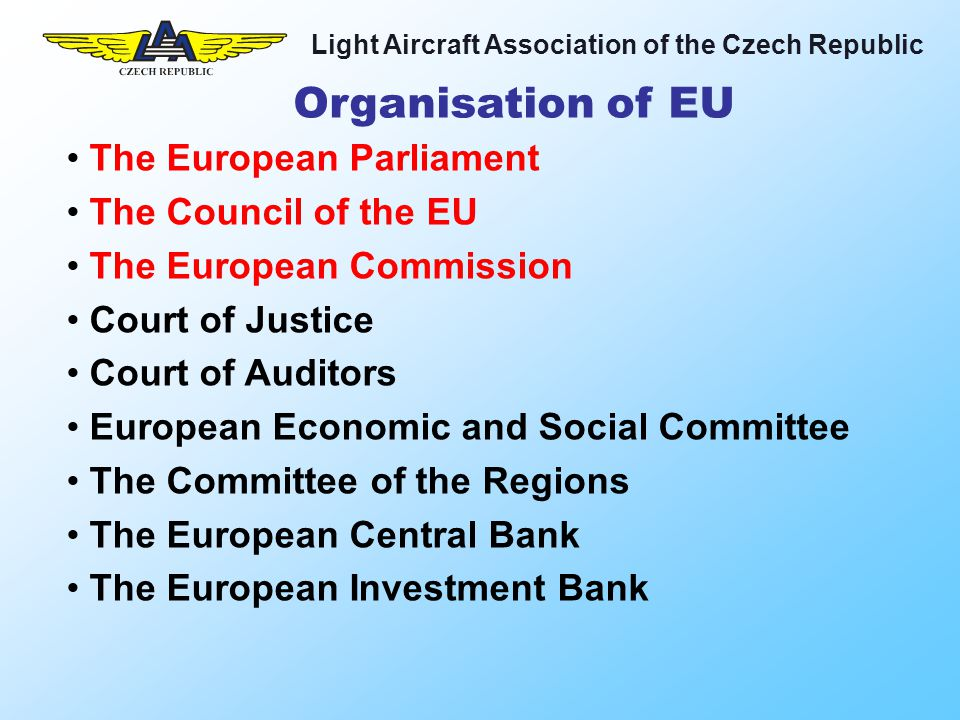 Light Aircraft Association of the Czech Republic 3 types of regulation: Basic Regulation (1592) with Essential Requirements (ER), adopted by the Parliament (Hard Law) Implementing Rules (IR), adopted by the Commission Certification Specifications (CS), Acceptable means of compliance (AMC) and Guidance Material (GM) adopted by EASA (Soft Law) Rulemaking