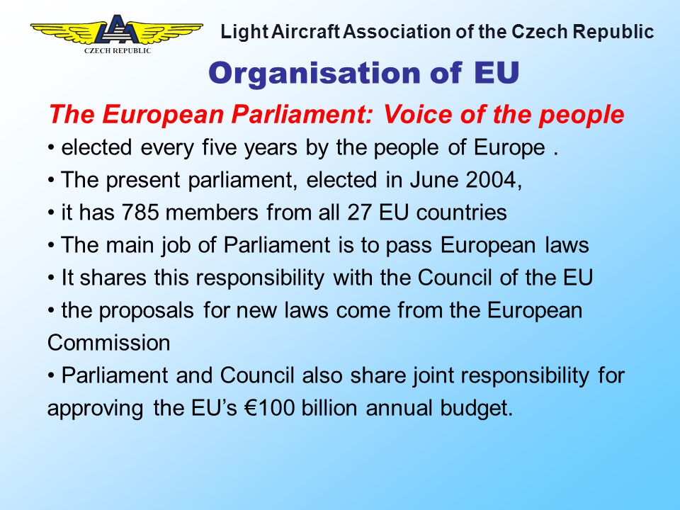 Light Aircraft Association of the Czech Republic Organisation of EU it has the power to dismiss the European Commission Members of the European Parliament (MEPs) do not sit in national blocks, but in seven Europe-wide political groups The main meetings of the Parliament are held in Strasbourg, others in Brussels.