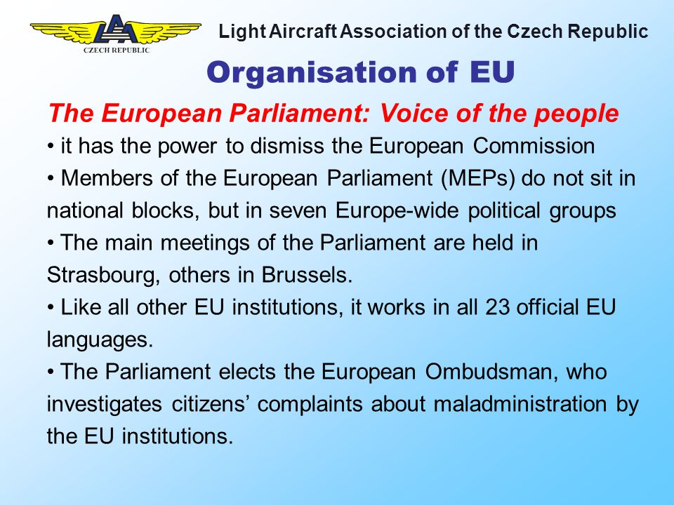 Light Aircraft Association of the Czech Republic EASA has a positive attitude towards Air Sports They accept EAS as competent partner They are ready to accept some degree of self management but: The regulative process is slow We are in the middle of a power battle between NAAs and EASA We need more lobbying at the Parliament and at the Council level Conclusion
