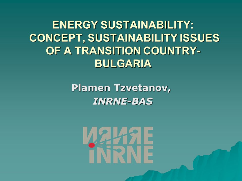 ENERGY SUSTAINABILITY: CONCEPT, SUSTAINABILITY ISSUES OF A TRANSITION COUNTRY- BULGARIA Plamen Tzvetanov, INRNE-BAS INRNE-BAS