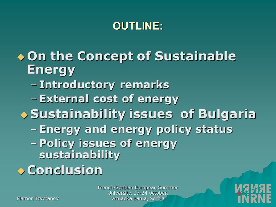 Plamen Tzvetanov French-Serbian European Summer University, 17-24 0ctober, Vrnjacka Banja, Serbia OUTLINE:  On the Concept of Sustainable Energy –Introductory remarks –External cost of energy  Sustainability issues of Bulgaria –Energy and energy policy status –Policy issues of energy sustainability  Conclusion