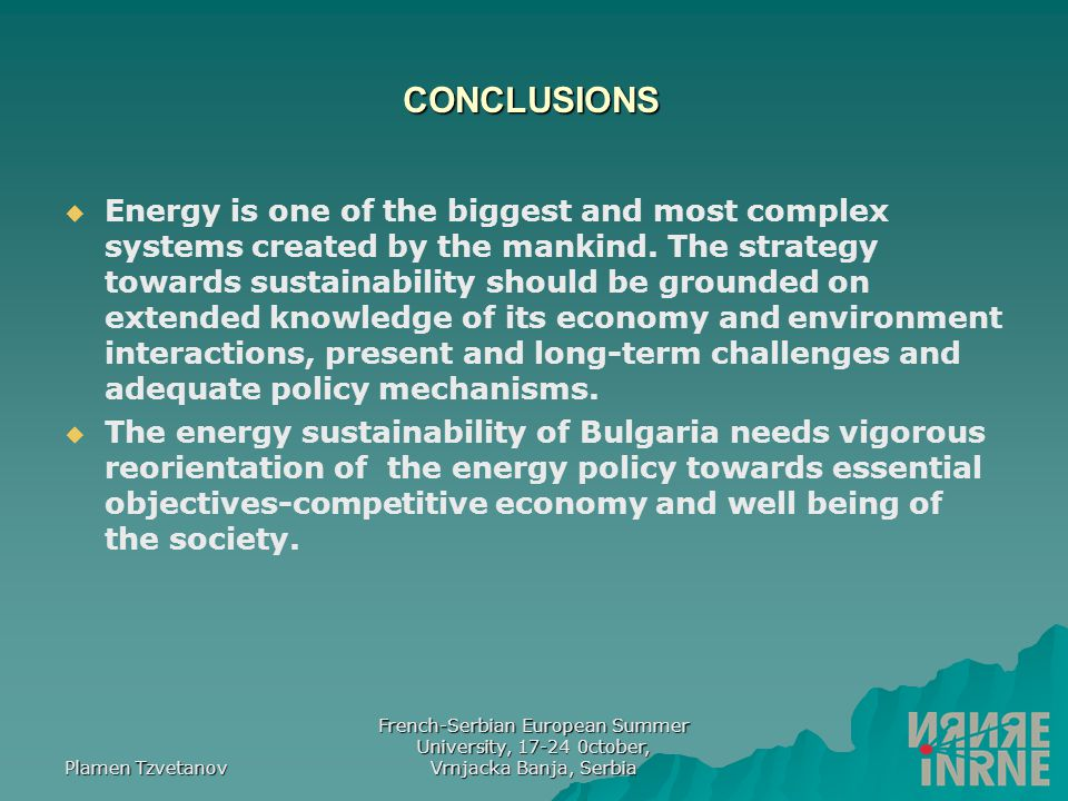 Plamen Tzvetanov French-Serbian European Summer University, 17-24 0ctober, Vrnjacka Banja, Serbia CONCLUSIONS EEnergy is one of the biggest and most complex systems created by the mankind.