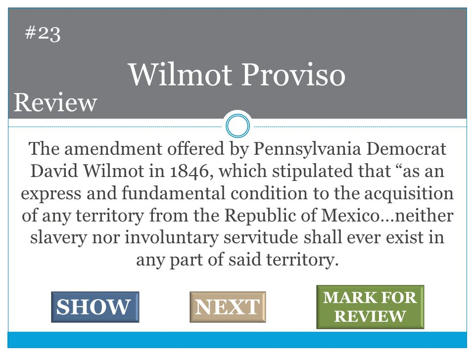 The amendment offered by Pennsylvania Democrat David Wilmot in 1846, which stipulated that as an express and fundamental condition to the acquisition of any territory from the Republic of Mexico…neither slavery nor involuntary servitude shall ever exist in any part of said territory.