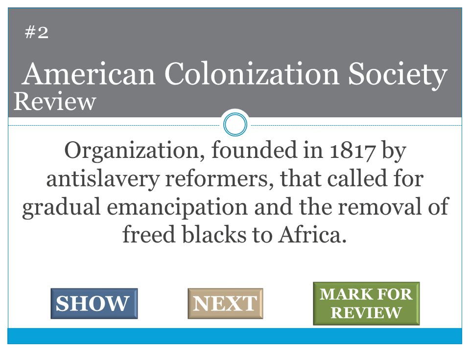 Organization, founded in 1817 by antislavery reformers, that called for gradual emancipation and the removal of freed blacks to Africa.