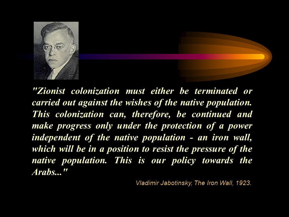 Zionist colonization must either be terminated or carried out against the wishes of the native population.