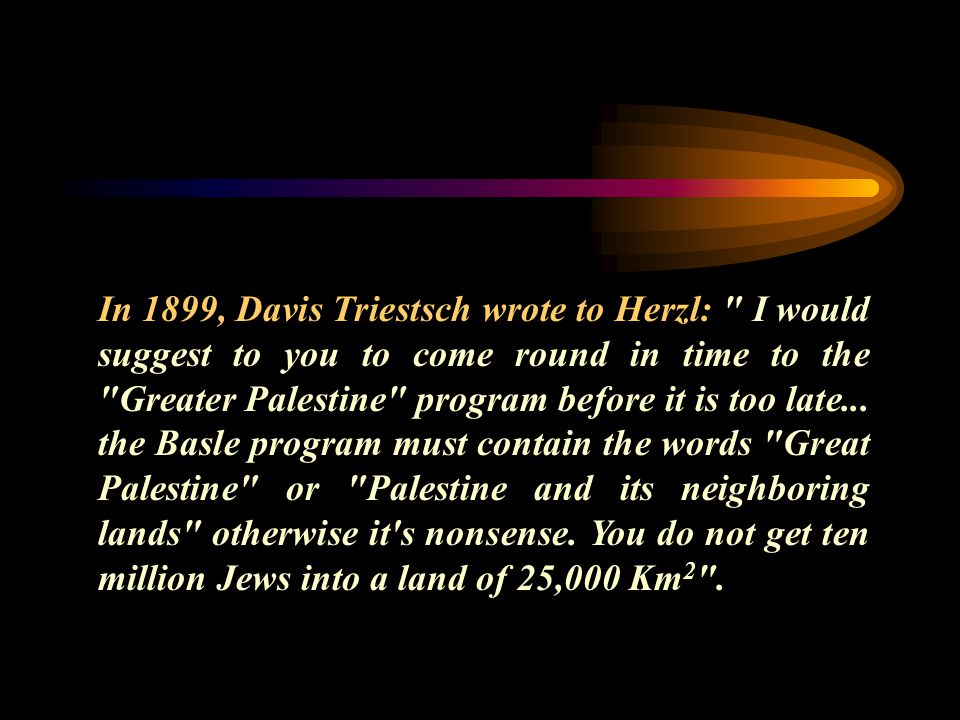 In 1899, Davis Triestsch wrote to Herzl: I would suggest to you to come round in time to the Greater Palestine program before it is too late...