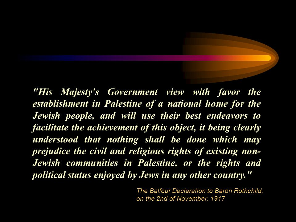 His Majesty s Government view with favor the establishment in Palestine of a national home for the Jewish people, and will use their best endeavors to facilitate the achievement of this object, it being clearly understood that nothing shall be done which may prejudice the civil and religious rights of existing non- Jewish communities in Palestine, or the rights and political status enjoyed by Jews in any other country. The Balfour Declaration to Baron Rothchild, on the 2nd of November, 1917