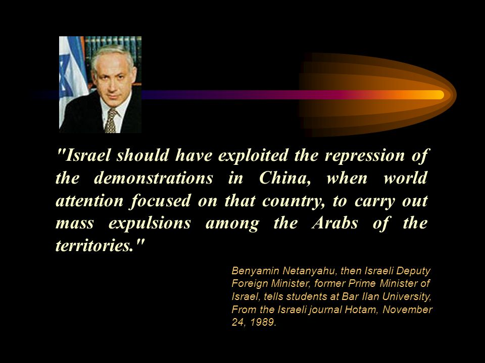Israel should have exploited the repression of the demonstrations in China, when world attention focused on that country, to carry out mass expulsions among the Arabs of the territories. Benyamin Netanyahu, then Israeli Deputy Foreign Minister, former Prime Minister of Israel, tells students at Bar Ilan University, From the Israeli journal Hotam, November 24, 1989.