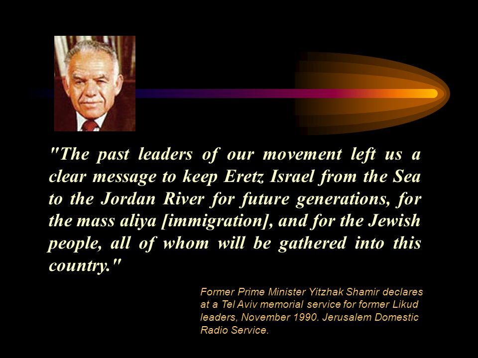 The past leaders of our movement left us a clear message to keep Eretz Israel from the Sea to the Jordan River for future generations, for the mass aliya [immigration], and for the Jewish people, all of whom will be gathered into this country. Former Prime Minister Yitzhak Shamir declares at a Tel Aviv memorial service for former Likud leaders, November 1990.