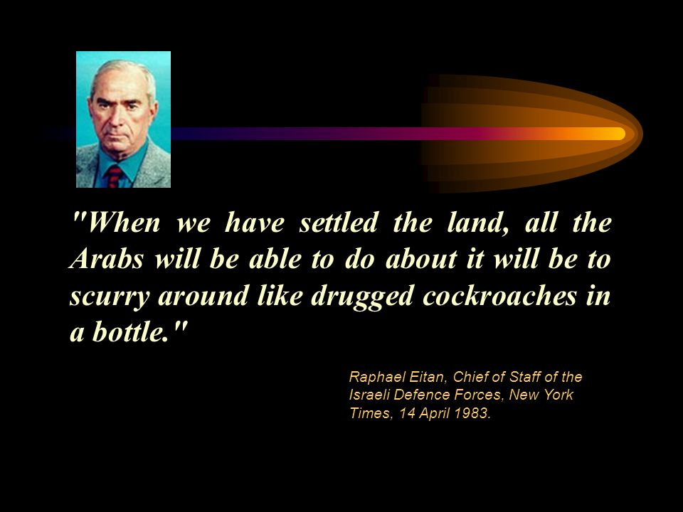 When we have settled the land, all the Arabs will be able to do about it will be to scurry around like drugged cockroaches in a bottle. Raphael Eitan, Chief of Staff of the Israeli Defence Forces, New York Times, 14 April 1983.
