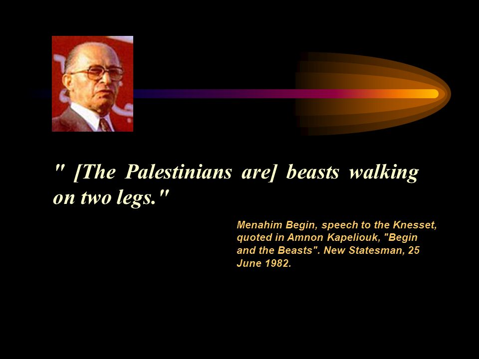 [The Palestinians are] beasts walking on two legs. Menahim Begin, speech to the Knesset, quoted in Amnon Kapeliouk, Begin and the Beasts .