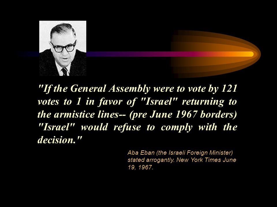 If the General Assembly were to vote by 121 votes to 1 in favor of Israel returning to the armistice lines-- (pre June 1967 borders) Israel would refuse to comply with the decision. Aba Eban (the Israeli Foreign Minister) stated arrogantly.