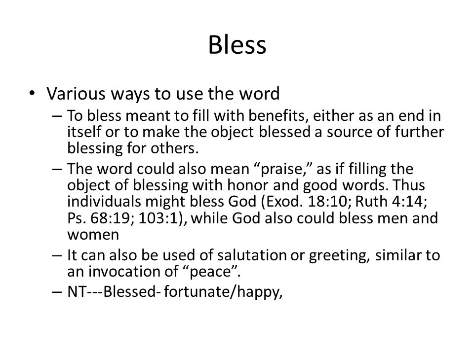 Bless Various ways to use the word – To bless meant to fill with benefits, either as an end in itself or to make the object blessed a source of further blessing for others.
