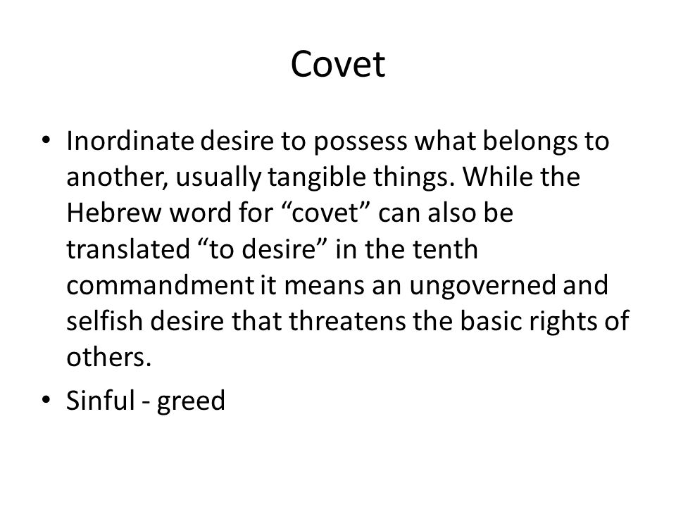 Covet Inordinate desire to possess what belongs to another, usually tangible things.