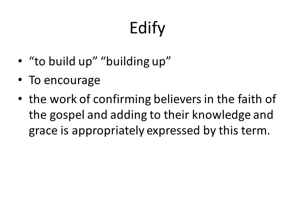 Edify to build up building up To encourage the work of confirming believers in the faith of the gospel and adding to their knowledge and grace is appropriately expressed by this term.