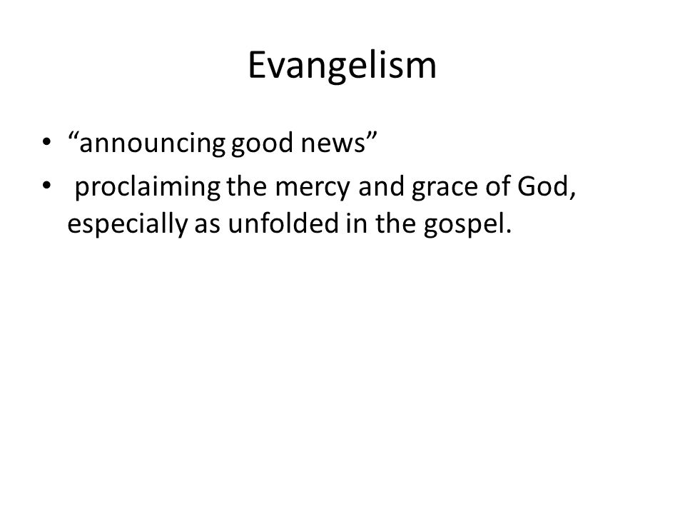 Evangelism announcing good news proclaiming the mercy and grace of God, especially as unfolded in the gospel.