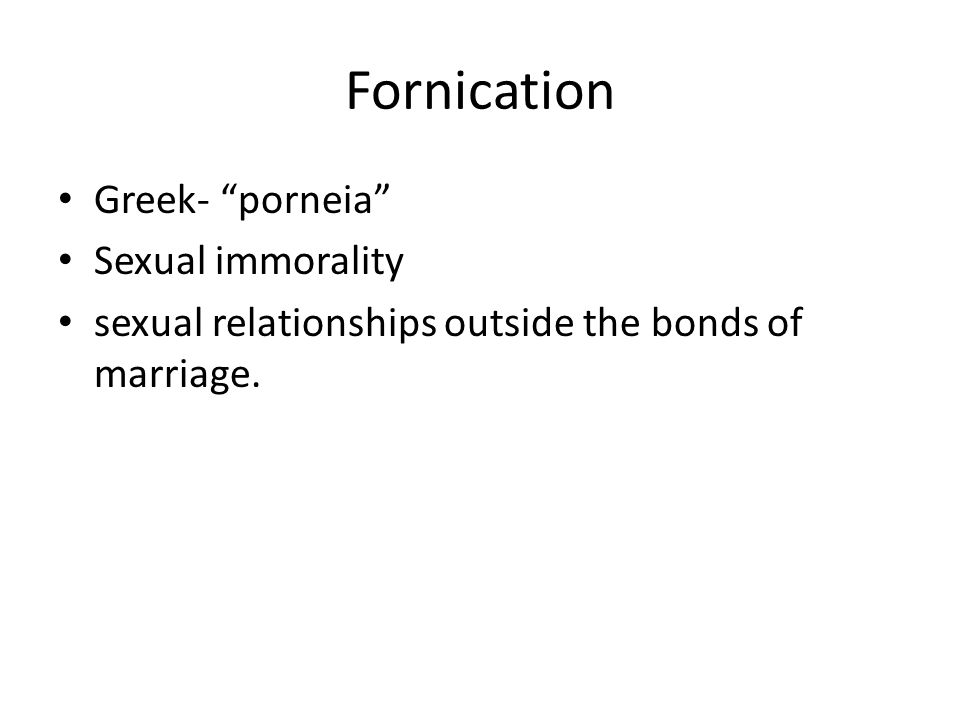Fornication Greek- porneia Sexual immorality sexual relationships outside the bonds of marriage.