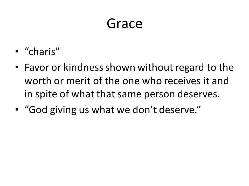Grace charis Favor or kindness shown without regard to the worth or merit of the one who receives it and in spite of what that same person deserves.