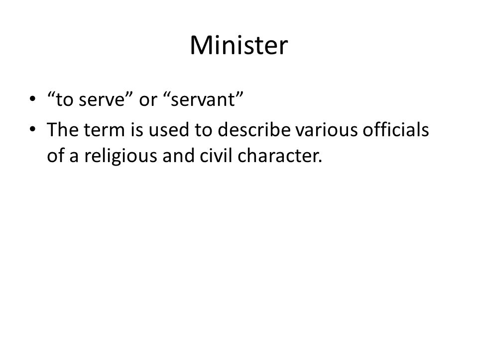 Minister to serve or servant The term is used to describe various officials of a religious and civil character.