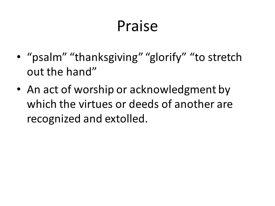 Praise psalm thanksgiving glorify to stretch out the hand An act of worship or acknowledgment by which the virtues or deeds of another are recognized and extolled.