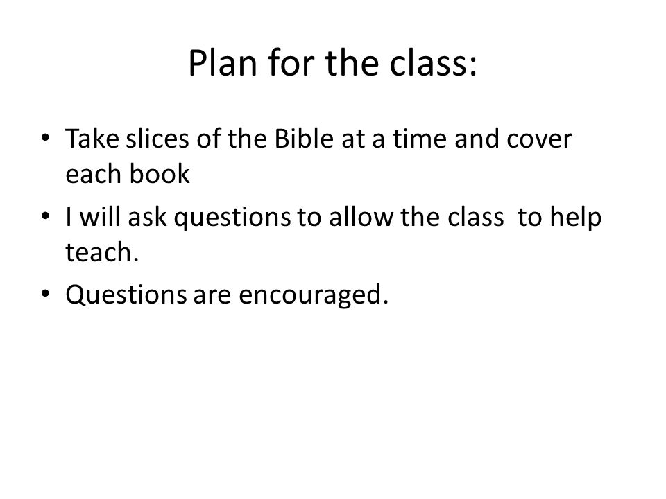 Plan for the class: Take slices of the Bible at a time and cover each book I will ask questions to allow the class to help teach.