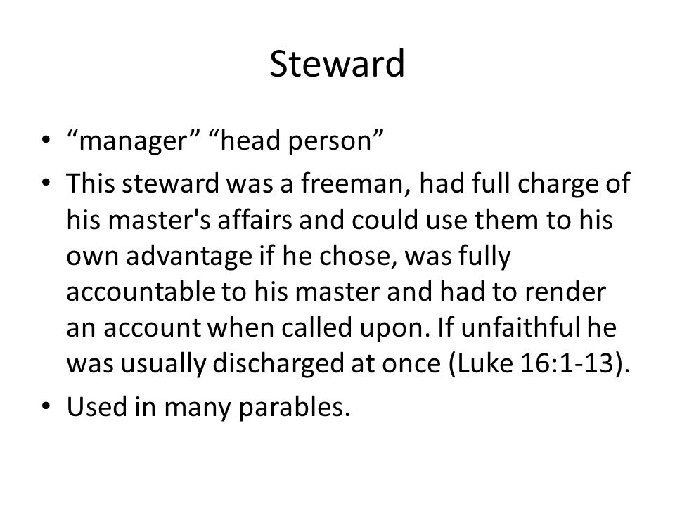 Steward manager head person This steward was a freeman, had full charge of his master s affairs and could use them to his own advantage if he chose, was fully accountable to his master and had to render an account when called upon.