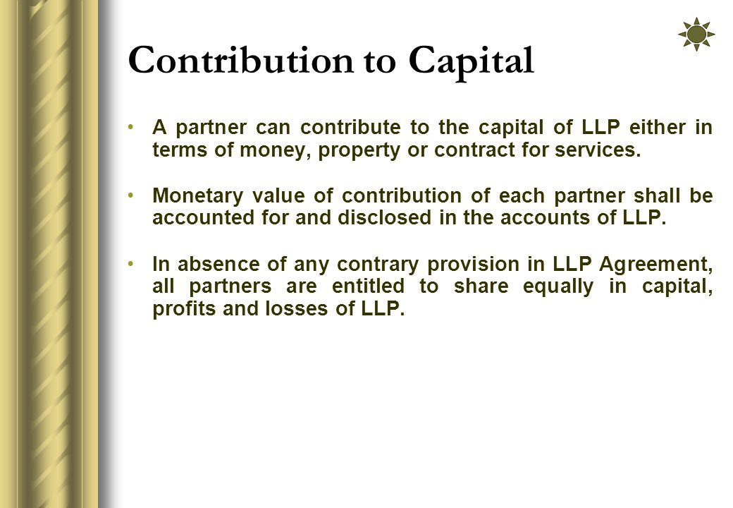 Contribution to Capital A partner can contribute to the capital of LLP either in terms of money, property or contract for services.