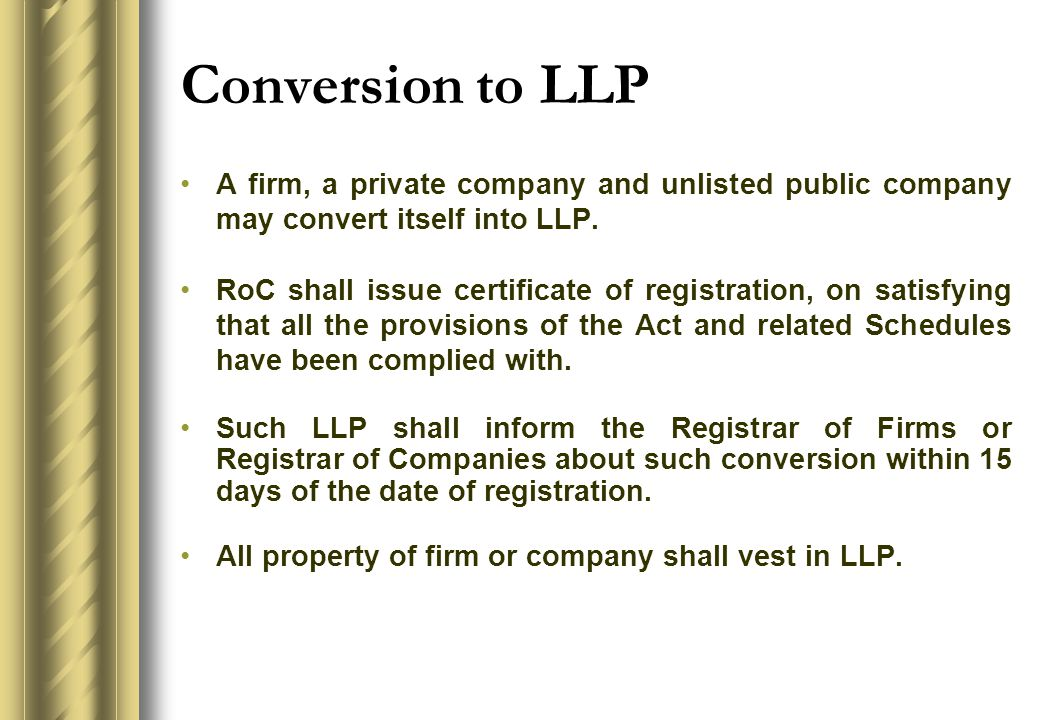 Conversion to LLP A firm, a private company and unlisted public company may convert itself into LLP.