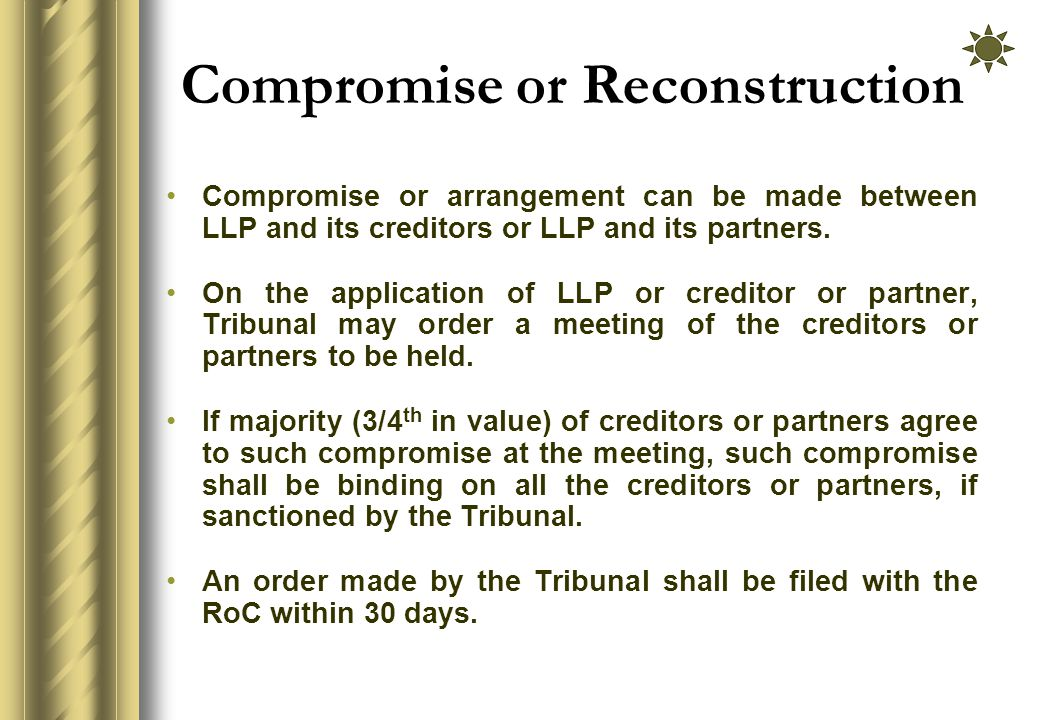 Compromise or Reconstruction Compromise or arrangement can be made between LLP and its creditors or LLP and its partners.