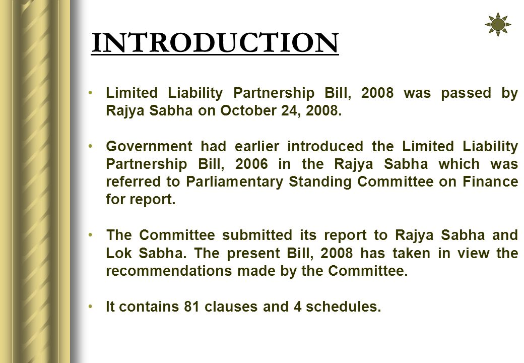 INTRODUCTION Limited Liability Partnership Bill, 2008 was passed by Rajya Sabha on October 24, 2008.