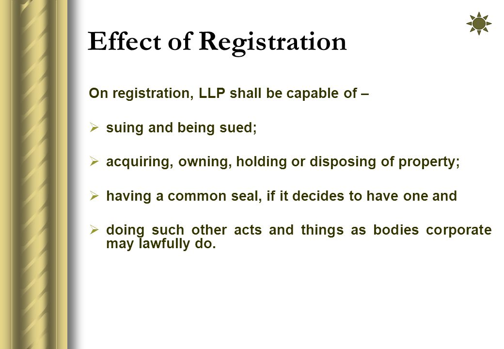 Effect of Registration On registration, LLP shall be capable of –  suing and being sued;  acquiring, owning, holding or disposing of property;  having a common seal, if it decides to have one and  doing such other acts and things as bodies corporate may lawfully do.