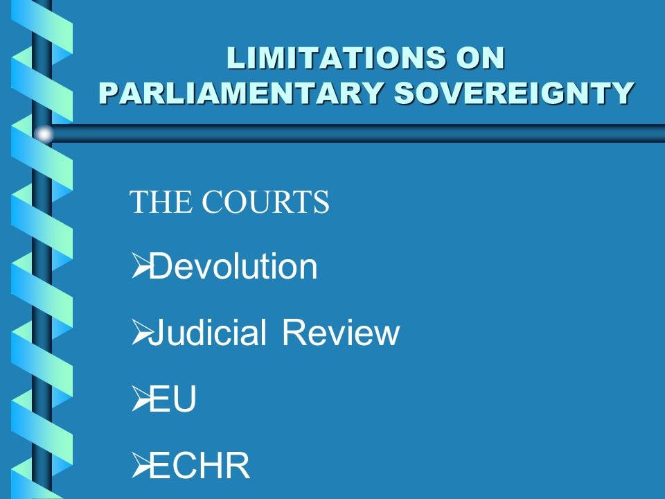 LIMITATIONS ON PARLIAMENTARY SOVEREIGNTY THE COURTS  Devolution  Judicial Review  EU  ECHR