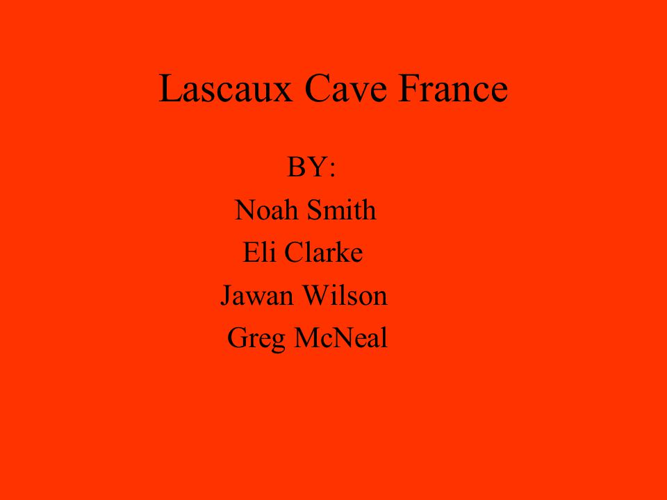 Lascaux Cave France BY: Noah Smith Eli Clarke Jawan Wilson Greg McNeal