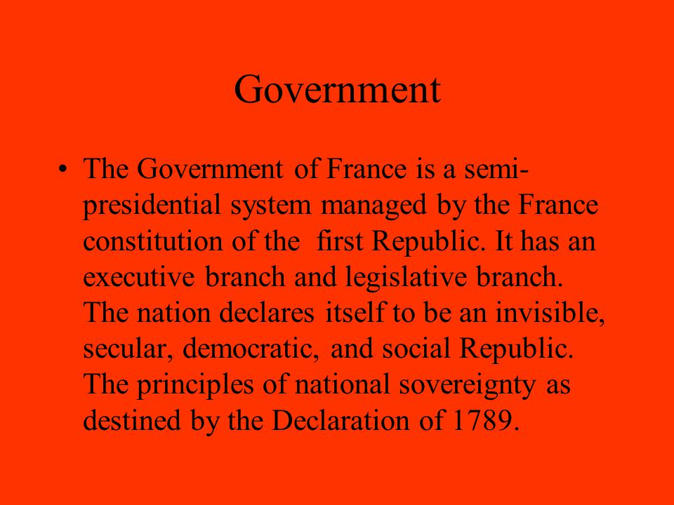 Government The Government of France is a semi- presidential system managed by the France constitution of the first Republic.