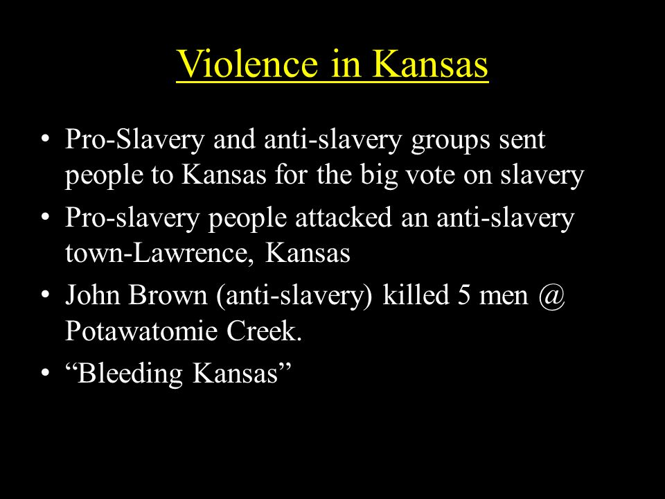 Violence in Kansas Pro-Slavery and anti-slavery groups sent people to Kansas for the big vote on slaveryPro-Slavery and anti-slavery groups sent people to Kansas for the big vote on slavery Pro-slavery people attacked an anti-slavery town-Lawrence, KansasPro-slavery people attacked an anti-slavery town-Lawrence, Kansas John Brown (anti-slavery) killed 5 men @ Potawatomie Creek.John Brown (anti-slavery) killed 5 men @ Potawatomie Creek.