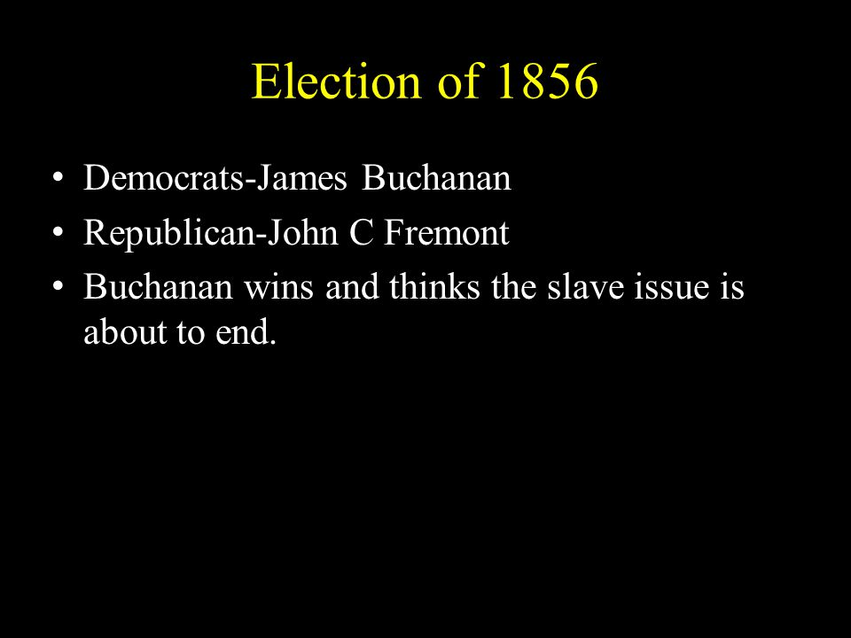 Election of 1856 Democrats-James BuchananDemocrats-James Buchanan Republican-John C FremontRepublican-John C Fremont Buchanan wins and thinks the slave issue is about to end.Buchanan wins and thinks the slave issue is about to end.