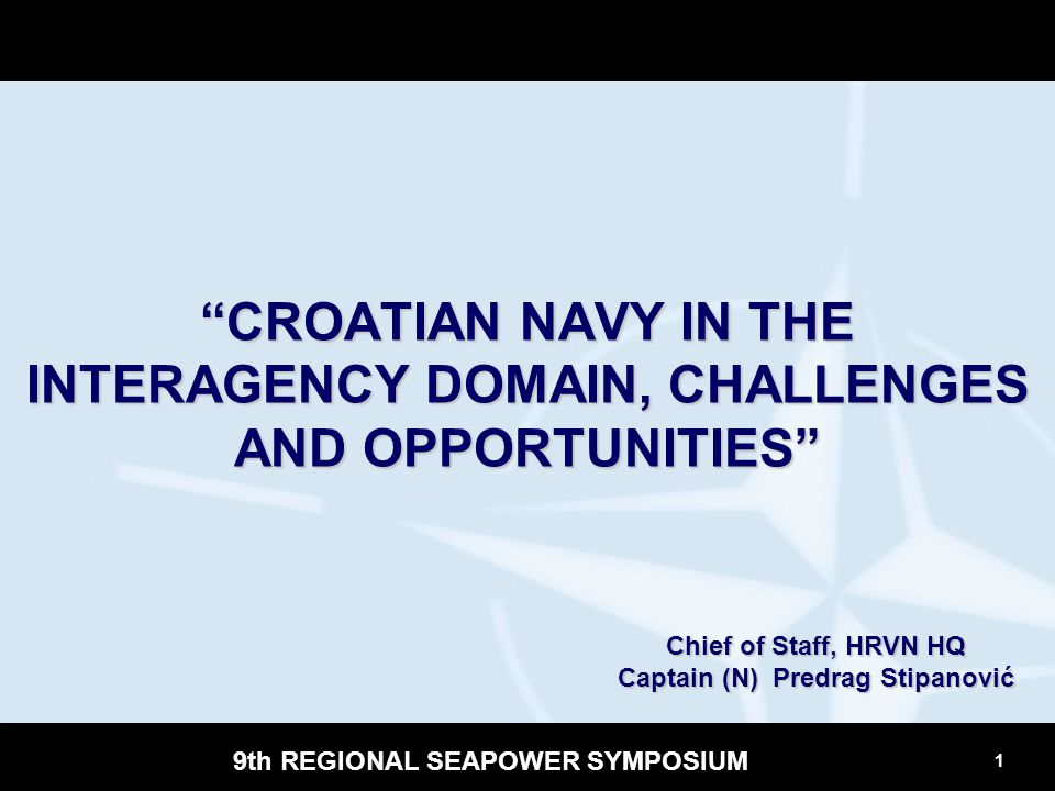 """1 9th REGIONAL SEAPOWER SYMPOSIUM """"CROATIAN NAVY IN THE INTERAGENCY DOMAIN, CHALLENGES AND OPPORTUNITIES"""" Chief of Staff, HRVN HQ Captain (N) Predrag"""