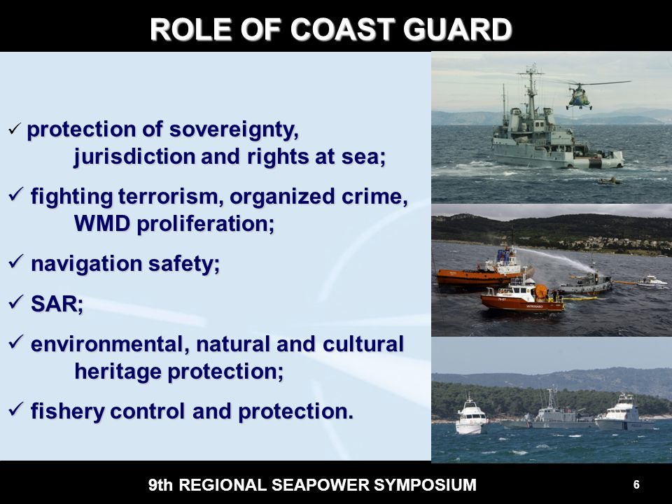 6 9th REGIONAL SEAPOWER SYMPOSIUM ROLE OF COAST GUARD protection of sovereignty, jurisdiction and rights at sea; fighting terrorism, organized crime,