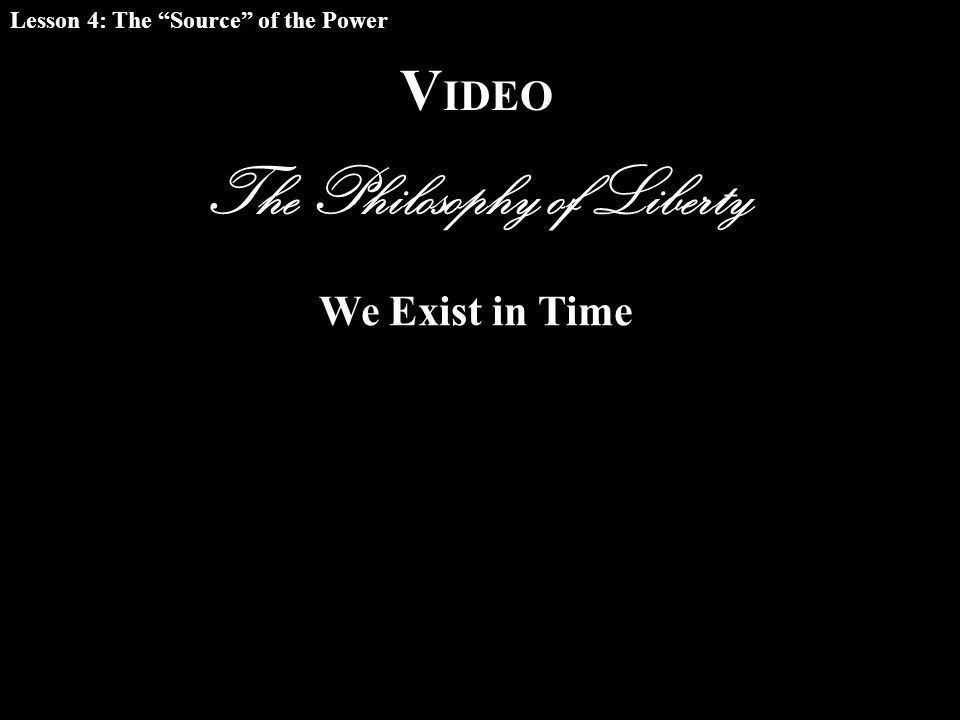 V IDEO The Philosophy of Liberty Lesson 4: The Source of the Power We Exist in Time