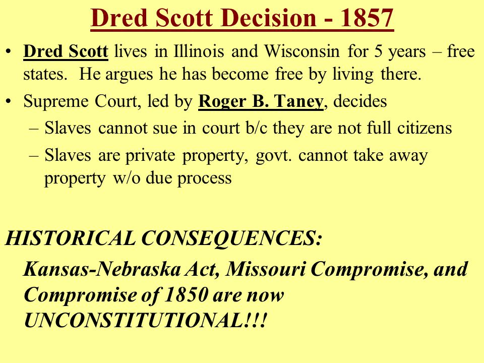 Dred Scott Decision - 1857 Dred Scott lives in Illinois and Wisconsin for 5 years – free states. He argues he has become free by living there. Supreme