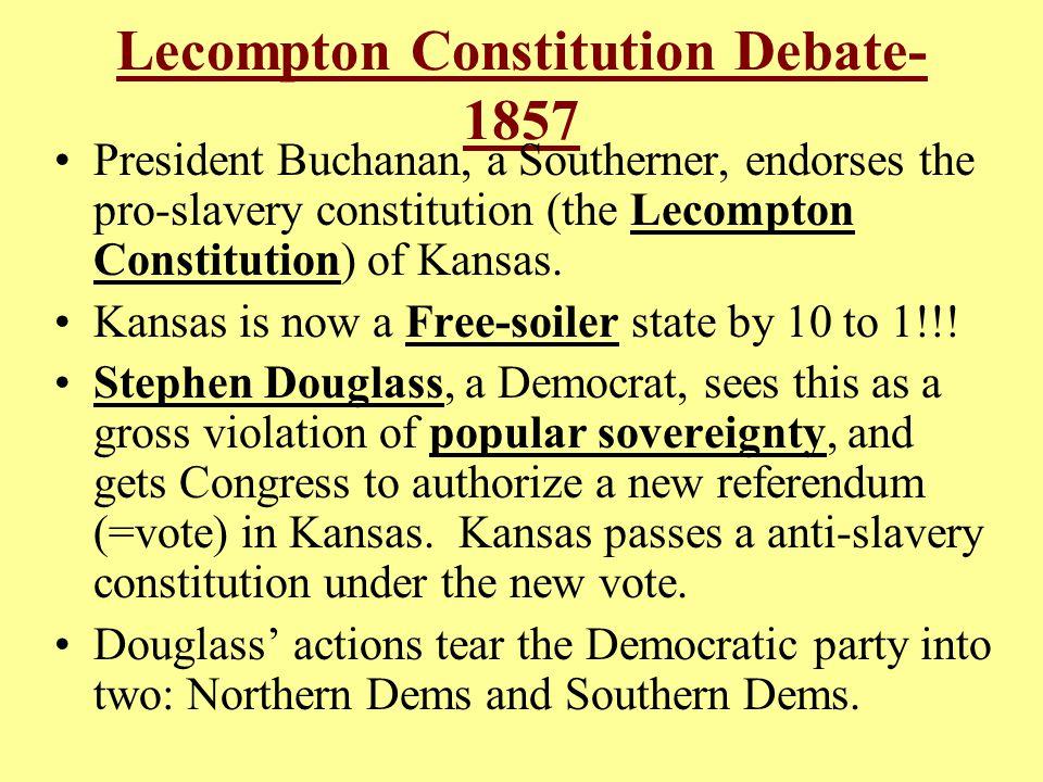 Lecompton Constitution Debate- 1857 President Buchanan, a Southerner, endorses the pro-slavery constitution (the Lecompton Constitution) of Kansas. Ka