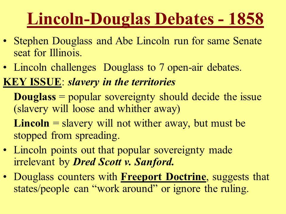 Lincoln-Douglas Debates - 1858 Stephen Douglass and Abe Lincoln run for same Senate seat for Illinois. Lincoln challenges Douglass to 7 open-air debat