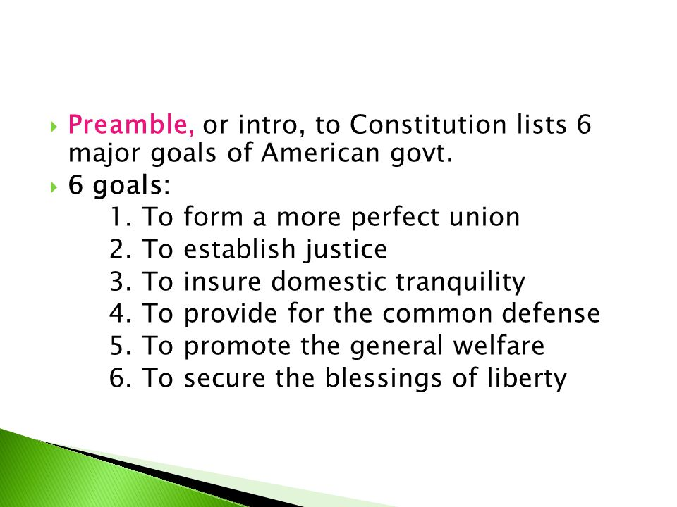  Preamble, or intro, to Constitution lists 6 major goals of American govt.  6 goals: 1. To form a more perfect union 2. To establish justice 3. To i