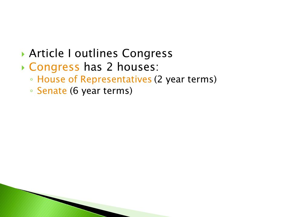  Article I outlines Congress  Congress has 2 houses: ◦ House of Representatives (2 year terms) ◦ Senate (6 year terms)