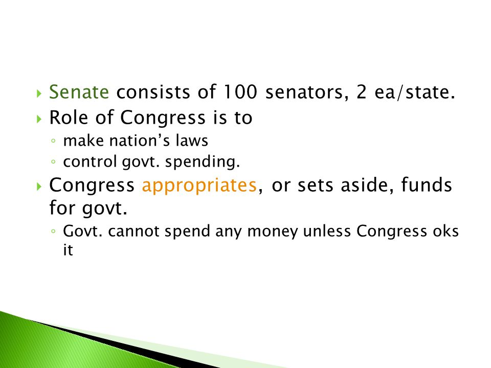  Senate consists of 100 senators, 2 ea/state.  Role of Congress is to ◦ make nation's laws ◦ control govt. spending.  Congress appropriates, or set