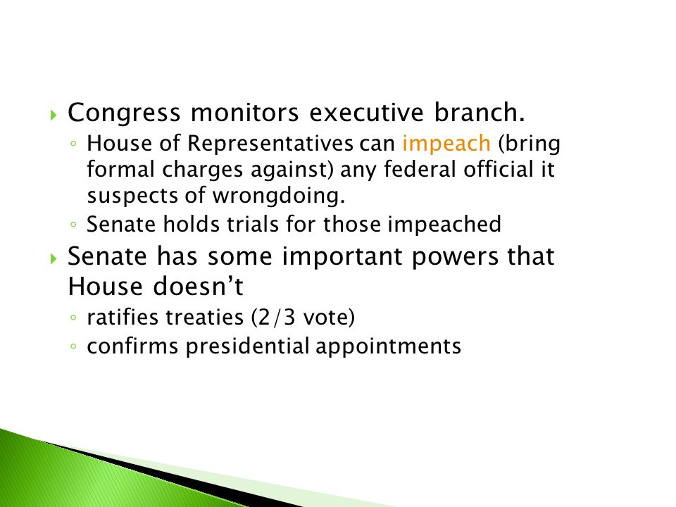  Congress monitors executive branch. ◦ House of Representatives can impeach (bring formal charges against) any federal official it suspects of wrongd